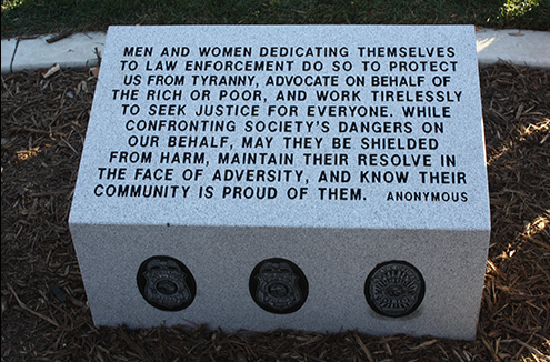 "Dedicated on October 14, 2010, the Eagan, Minnesota Tribute and Memorial Plaza is located in the city's central park. Nearby rests a granite memorial with the inscription, ""Men and women dedicating themselves to law enforcement do so to protect us from tyranny, advocate on behalf of the rich and poor, and work tirelessly to seek justice for everyone. While confronting society's dangers on our behalf, may they be shielded from harm, maintain their resolve in the face of adversity, and know their community is proud of them."""