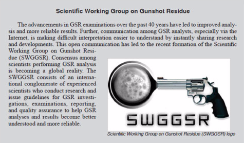 A quick, visual write-up on the SWGGSR. The advancements in GSR examinations over the past 40 years have led to improved analysis and more reliable results. Further, communication among GSR analysts, especially via the Internet, is making difficult interpretation easier to understand by instantly sharing research and developments. This open communication has led to the recent formation of the Scientific Working Group on Gunshot Residue (SWGGSR).