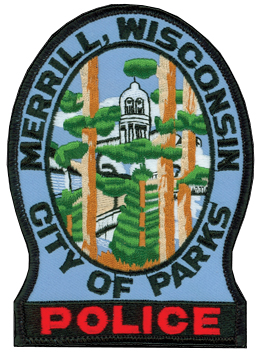Merrill, Wisconsin, is colloquially known as the City of Parks due to its 15 outdoor recreational areas. The nickname is so synonymous with the city that it proudly is displayed on the service patch of the Merrill Police Department. The vista in the center of the patch depicts the historic Lincoln County Courthouse as seen through the trees when entering the city from the South. The patch's light-blue background symbolizes the Wisconsin River, along which the city was founded in the mid-19th century.